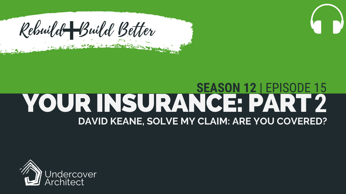 UndercoverArchitect-podcast-rebuild-current-home-insurance-solve-my-claim-part-2